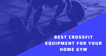 Best Crossfit Equipment For Your Home Gym